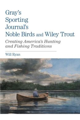 Gray's Sporting Journal's Noble Birds and Wiley Trout: Creating America's Hunting and Fishing Traditions