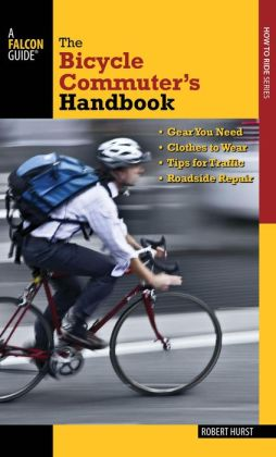The Bicycle Commuter's Handbook: * Gear You Need * Clothes to Wear * Tips for Traffic * Roadside Repair