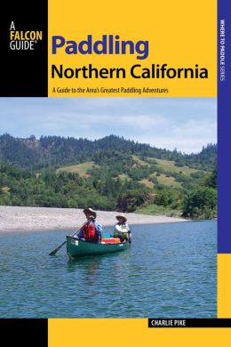 Paddling Northern California, 2nd: A Guide to the Area's Greatest Paddling Adventures