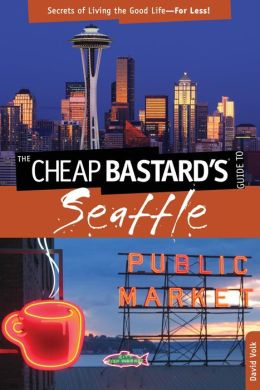 The Cheap Bastard's Guide to Seattle, 2nd: Secrets of Living the Good Life-for Less!