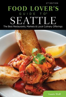 Food Lovers' Guide to Seattle: The Best Restaurants, Markets & Local Culinary Offerings