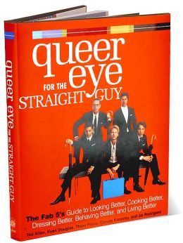 Queer Eye for the Straight Guy: The Fab 5's Guide to Looking Better, Cooking Better, Dressing Better, Behaving Better, and Living Better