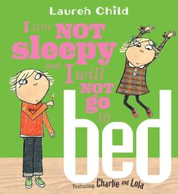 I Am Not Sleepy and I Will Not Go to Bed (Charlie and Lola Series)