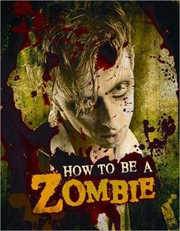 How to Be a Zombie: A Hands-On Guide for Anyone with Brains