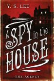 Book Cover Image. Title: A Spy in the House (The Agency Series #1), Author: Y. S. Lee