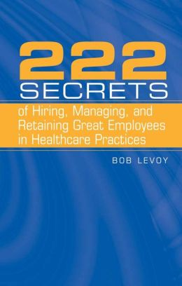 222 Secrets Of Hiring, Managing, And Retaining Great Employees In Healthcare Practices