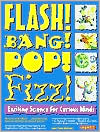 Flash! Bang! Pop! Fizz!: Exciting Science for Curious Minds