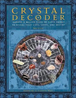 Crystal Decoder: Harness a Million Years of Earth Energy to Reveal Your Lives,Loves,and Destiny