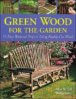 Green Wood for the Garden: 15 Easy Weekend Projects Using Freshly Cut Wood
