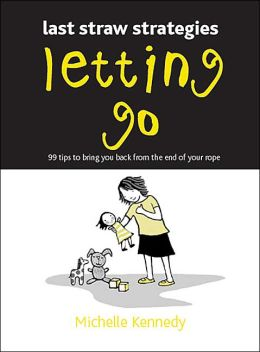 Letting Go: 99 Tips to Bring You Back from the End of Your Rope (Last Straw Strategies)
