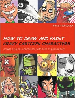 How to Draw and Paint Crazy Cartoon Characters: Create Original Characters with Lots of Personality