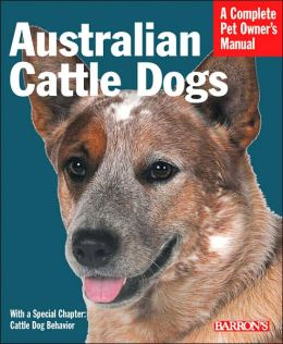 Australian Cattle Dogs: Everything about Purchase, Care, Nutrition, Behavior and Training (A Complete Pet Owner's Manual Series)
