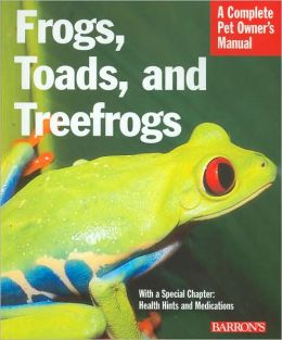 Frogs, Toads, and Treefrogs: A Complete Pet Owner's Manual