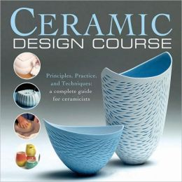 Ceramic Design Course: Principles, Practice, and Techniques: A Complete Course for Ceramicists