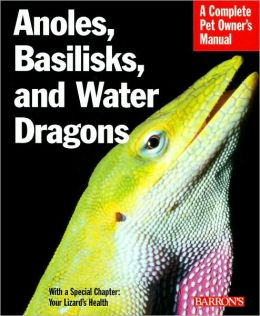 Anoles, Basilisks, and Water Dragons (Complete Pet Owner's Manual Series)