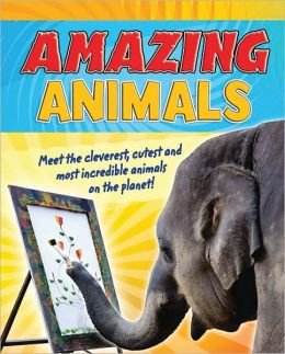 Amazing Animals: Meet the Cleverest, Cutest, and Most Incredible Animals on the Planet