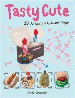 Tasty Cute: 25 Amigurumi Gourmet Treats