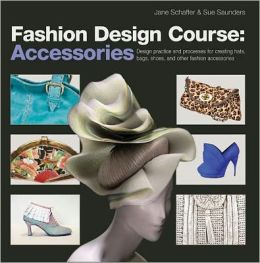 Fashion Design Course: Accessories: Design Practice and Processes for Creating Hats, Bags, Shoes, and Other Fashion Accessories