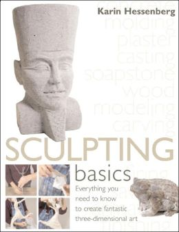 Sculpting Basics: Everything You Need to Know to Create Fantastic Three-Dimensional Art