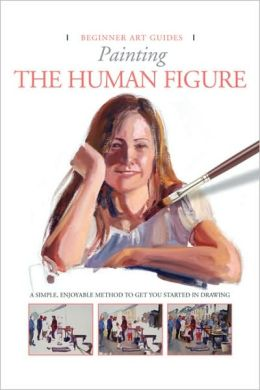 Painting the Human Figure: A Simple, Enjoyable Method to Get You Started in Painting