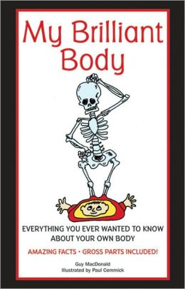 My Brilliant Body: Everything you Ever Wanted to Know about Your Own Body