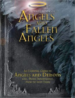 The Handbook of Angels and Fallen Angels: An Essential Guide to Angels and Demons and, More Importantly, How to Spot Them