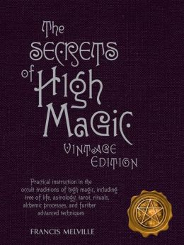 The Secrets of High Magic: Vintage Edition: Practical Instruction in the Occult Traditions of High Magic, Including Tree of Life, Astrology, Tarot, Rituals, Alchemic Processes, and Further Advanced Techniques