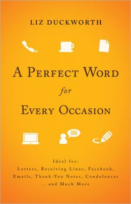 Perfect Word for Every Occasion, A: Ideal for: Letters Receiving Lines Facebook Emails Thank You Notes Condolences . . . and Much More