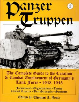 Panzertruppen: The Complete Guide to the Creation and Combat Employment of Germany's Tank Force 1943-1945