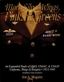 More Silver Wings, Pinks and Greens: An Expanded Study of USAS, USAAC, and USAAF Uniforms, Wings and Insignia, 1913-1945 Including Civilian Auxiliaries