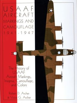 USAAF Aircraft Markings and Camouflage, 1941-1947: The History of USAAF Aircraft Markings, Insignia, Camouflage and Colors