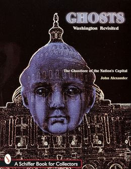 Ghosts: Washington Revisited: The Ghostlore of the Nation's Capital