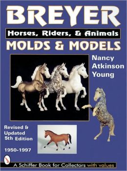 Breyer Molds and Models: Horse, Riders, and Animals 1950-1997