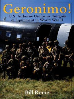 Geronimo!: U. S. Airborne Uniforms, Insignia and Equipment in World War II