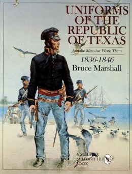 Uniforms of the Republic of Texas and the Men That Wore Them, 1836-1846