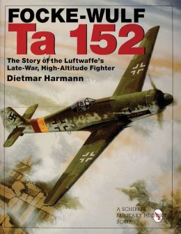 Focke-Wulfe Ta 152: The Story of the Luftwaffe's Late-War, High-Altitude Fighter
