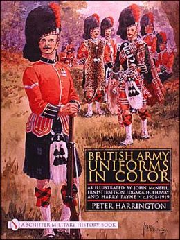 British Army Uniforms in Color: As Illustrated by John McNeill, Ernest Ibbetson, Edgar A. Holloway, and Harry Payne C. 1908-1919