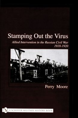 Stamping Out the Virus: Allied Intervention in the Russian Civil War 1918-1920
