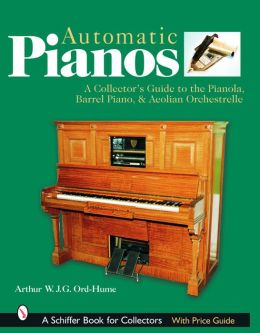 Automatic Pianos: A Collector's Guide to the Pianola, Barrel Piano, and Aeolian Orchestrelle