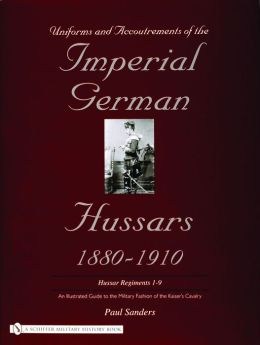 Uniforms and Accoutrements of the Imperial German Hussars 1880-1910: An Illustrated Guide to the Military Fashion of the Kaiser's Cavalry