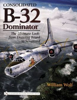 Consolidated B-32 Dominator: The Ultimate Look: from Drawing Board to Scrapyard