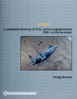Debrief: A Complete History of U.S. Aerial Engagements - 1981 to the Present