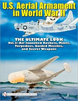 U.S. Aerial Armament in World War II - The Ultimate Look Vol.3: Air Launched Rockets, Mines, Torpedoes, Guided Missiles and Secret Weapons