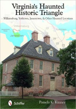 Virginia's Haunted Historic Triangle: Williamsburg, Yorktown, Jamestown, & Other Haunted Locations