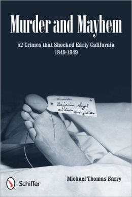 Murder and Mayhem: 52 Crimes that Shocked Early California 1849-1949