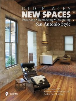 Old Places, New Spaces: Preserving, Remodeling, Decorating San Antonio Style