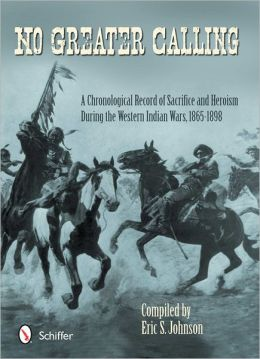 No Greater Calling: A Chronological Record of Sacrifice and Heroism during the Western Indian Wars, 1865-1898