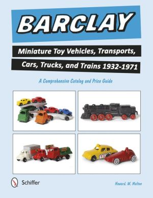 Barclay Miniature Toy Vehicles, Transports, Cars, Trucks, and Trains 1932-1971: A Comprehensive Catalog and Price Guide