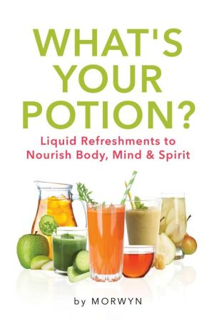 What's Your Potion?: Liquid Refreshments to Nourish Body, Mind, and Spirit