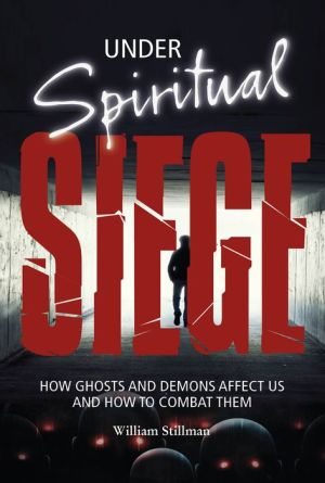 Under Spiritual Siege: How Ghosts and Demons Affect Us and How to Combat Them